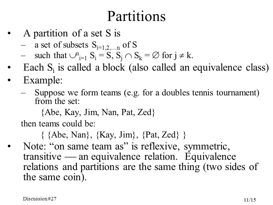 Discussion #27 Chapter 5, Sections 4.6-7 11/15 Partitions A partition of a set S is –a set of subsets S i=1,2,…n of S –such that  n i=1 S i = S, S j  S k =  for j  k.