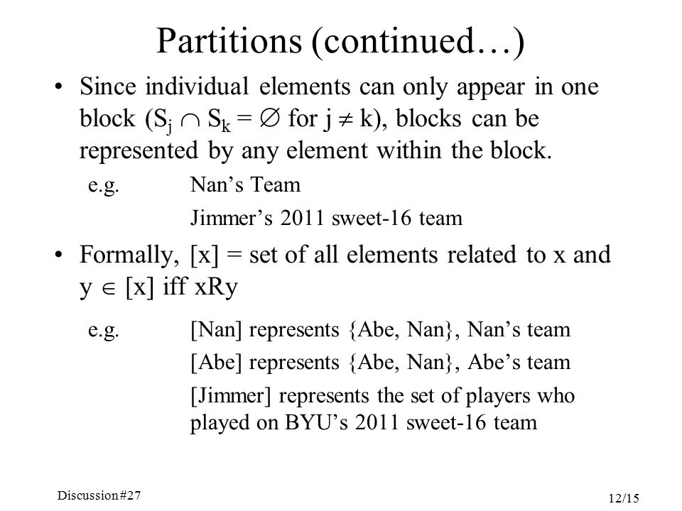 Discussion #27 Chapter 5, Sections 4.6-7 12/15 Partitions (continued…) Since individual elements can only appear in one block (S j  S k =  for j  k), blocks can be represented by any element within the block.