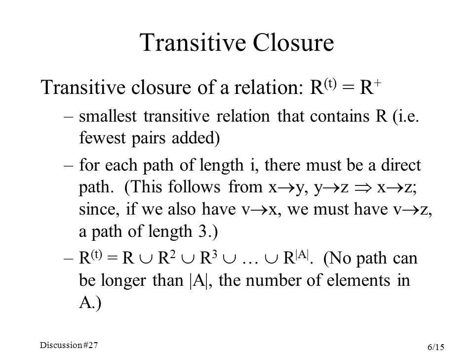 Discussion #27 Chapter 5, Sections 4.6-7 6/15 Transitive Closure Transitive closure of a relation: R (t) = R + –smallest transitive relation that contains R (i.e.