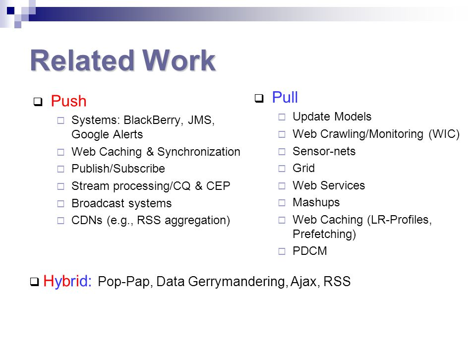 Related Work  Push  Systems: BlackBerry, JMS, Google Alerts  Web Caching & Synchronization  Publish/Subscribe  Stream processing/CQ & CEP  Broadcast systems  CDNs (e.g., RSS aggregation)  Pull  Update Models  Web Crawling/Monitoring (WIC)  Sensor-nets  Grid  Web Services  Mashups  Web Caching (LR-Profiles, Prefetching)  PDCM  Hybrid: Pop-Pap, Data Gerrymandering, Ajax, RSS