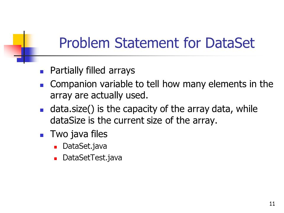 11 Problem Statement for DataSet Partially filled arrays Companion variable to tell how many elements in the array are actually used.