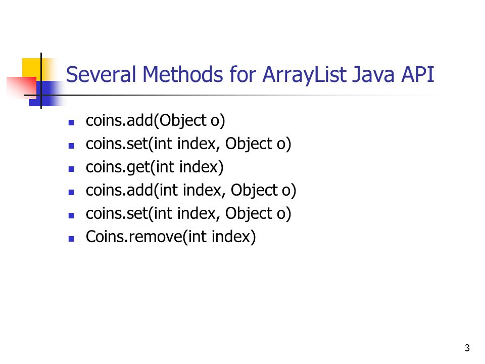 3 Several Methods for ArrayList Java API coins.add(Object o) coins.set(int index, Object o) coins.get(int index) coins.add(int index, Object o) coins.set(int index, Object o) Coins.remove(int index)