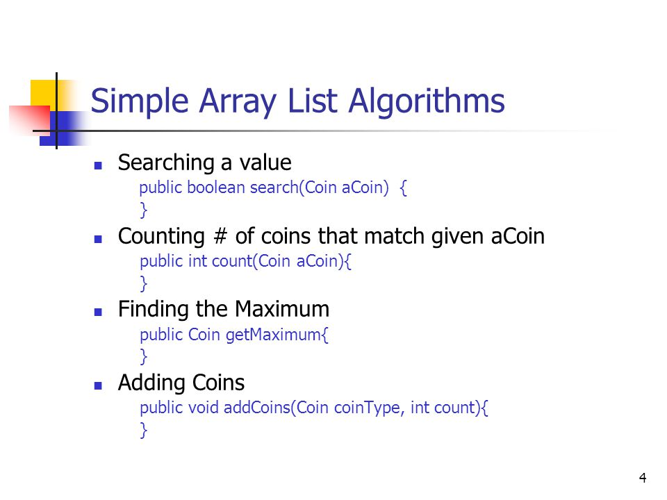 4 Simple Array List Algorithms Searching a value public boolean search(Coin aCoin) { } Counting # of coins that match given aCoin public int count(Coin aCoin){ } Finding the Maximum public Coin getMaximum{ } Adding Coins public void addCoins(Coin coinType, int count){ }