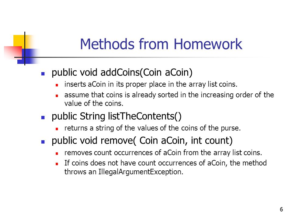 6 Methods from Homework public void addCoins(Coin aCoin) inserts aCoin in its proper place in the array list coins.