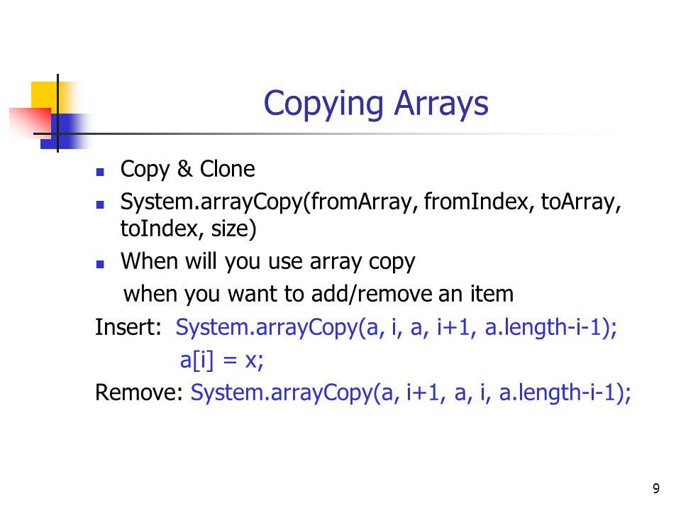 9 Copying Arrays Copy & Clone System.arrayCopy(fromArray, fromIndex, toArray, toIndex, size) When will you use array copy when you want to add/remove an item Insert: System.arrayCopy(a, i, a, i+1, a.length-i-1); a[i] = x; Remove: System.arrayCopy(a, i+1, a, i, a.length-i-1);