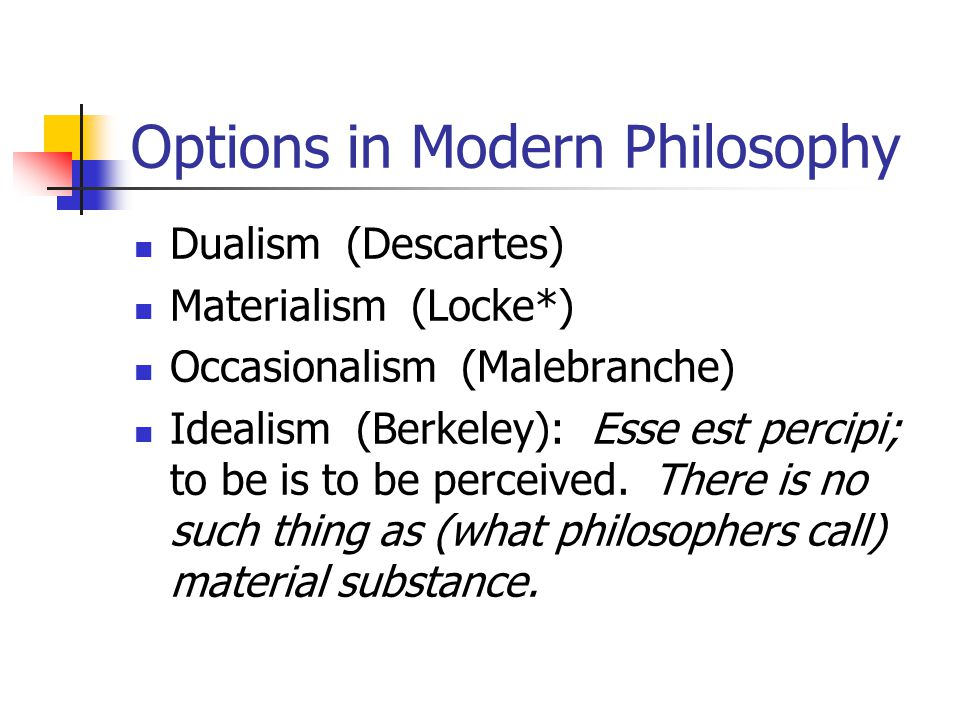 Options in Modern Philosophy Dualism (Descartes) Materialism (Locke*) Occasionalism (Malebranche) Idealism (Berkeley): Esse est percipi; to be is to be perceived.