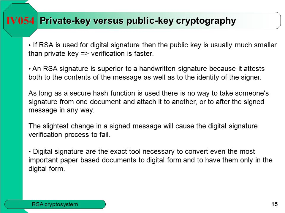 15 RSA cryptosystem Private-key versus public-key cryptography If RSA is used for digital signature then the public key is usually much smaller than private key => verification is faster.