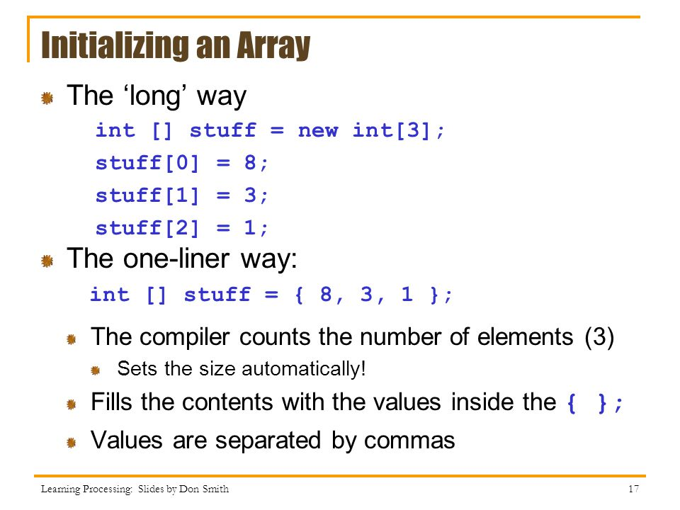 Initializing an Array The 'long' way The one-liner way: The compiler counts the number of elements (3) Sets the size automatically! Fills the contents
