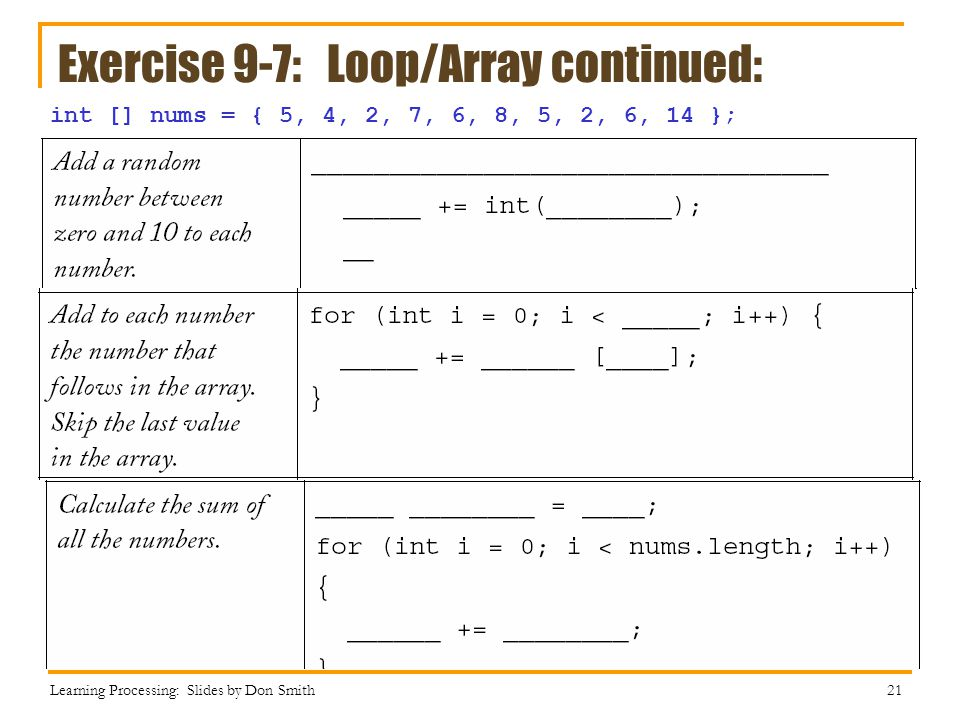Exercise 9-7: Loop/Array continued: Learning Processing: Slides by Don Smith 21 int [] nums = { 5, 4, 2, 7, 6, 8, 5, 2, 6, 14 };
