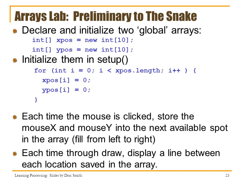 Arrays Lab: Preliminary to The Snake Declare and initialize two 'global' arrays: Initialize them in setup() Each time the mouse is clicked, store the