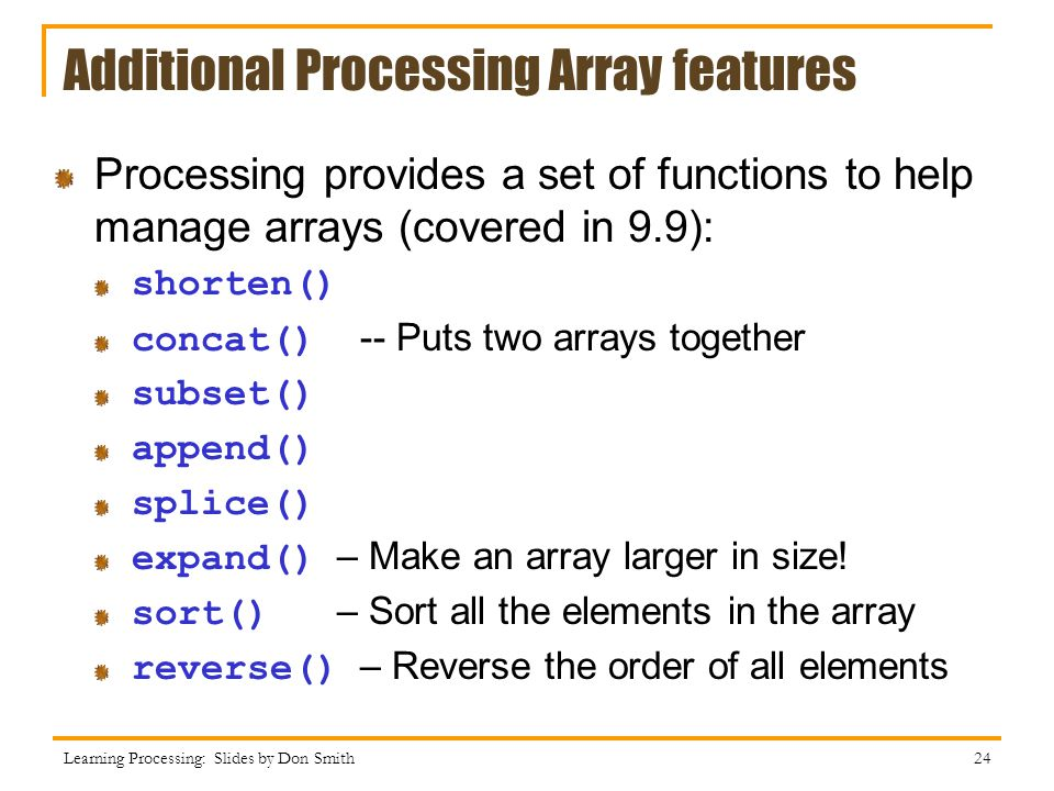 Additional Processing Array features Processing provides a set of functions to help manage arrays (covered in 9.9): shorten() concat() -- Puts two arr