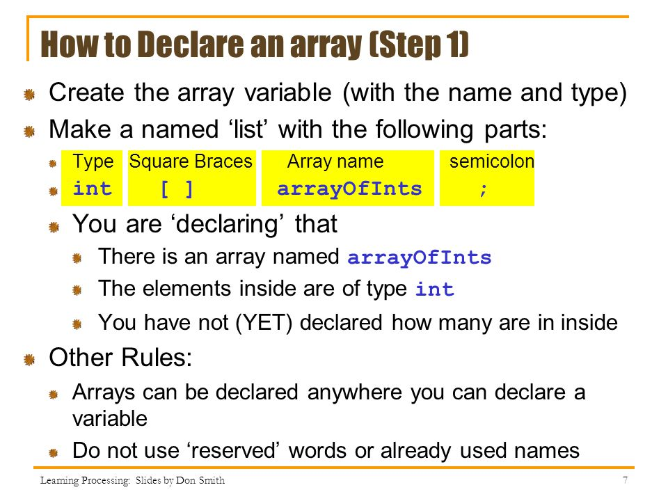 How to Declare an array (Step 1) Create the array variable (with the name and type) Make a named 'list' with the following parts: Type Square Braces A