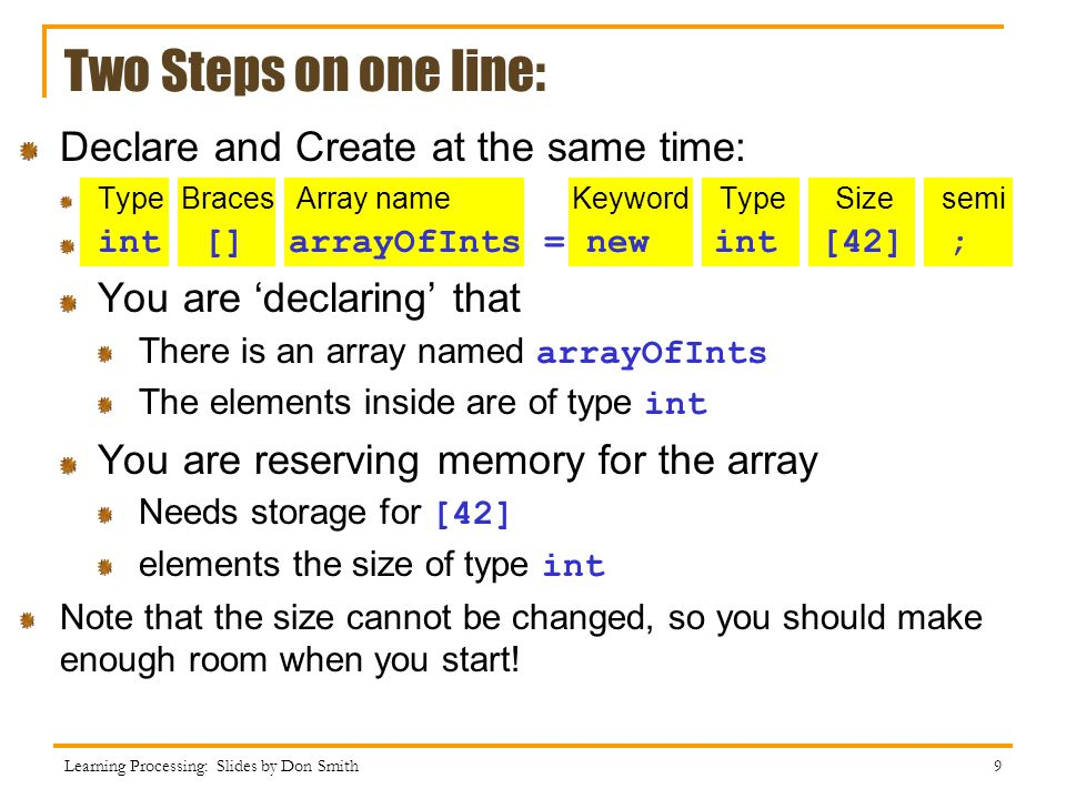 Two Steps on one line: Declare and Create at the same time: Type Braces Array name Keyword Type Size semi int [] arrayOfInts = new int [42] ; You are