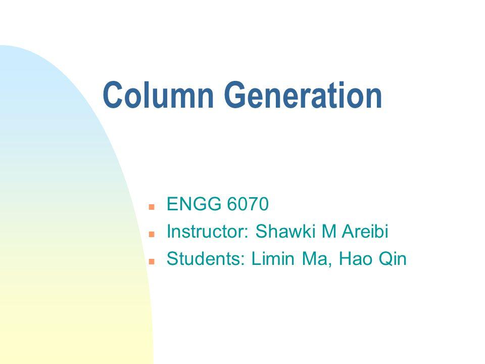 Column Generation n ENGG 6070 n Instructor: Shawki M Areibi n Students: Limin Ma, Hao Qin