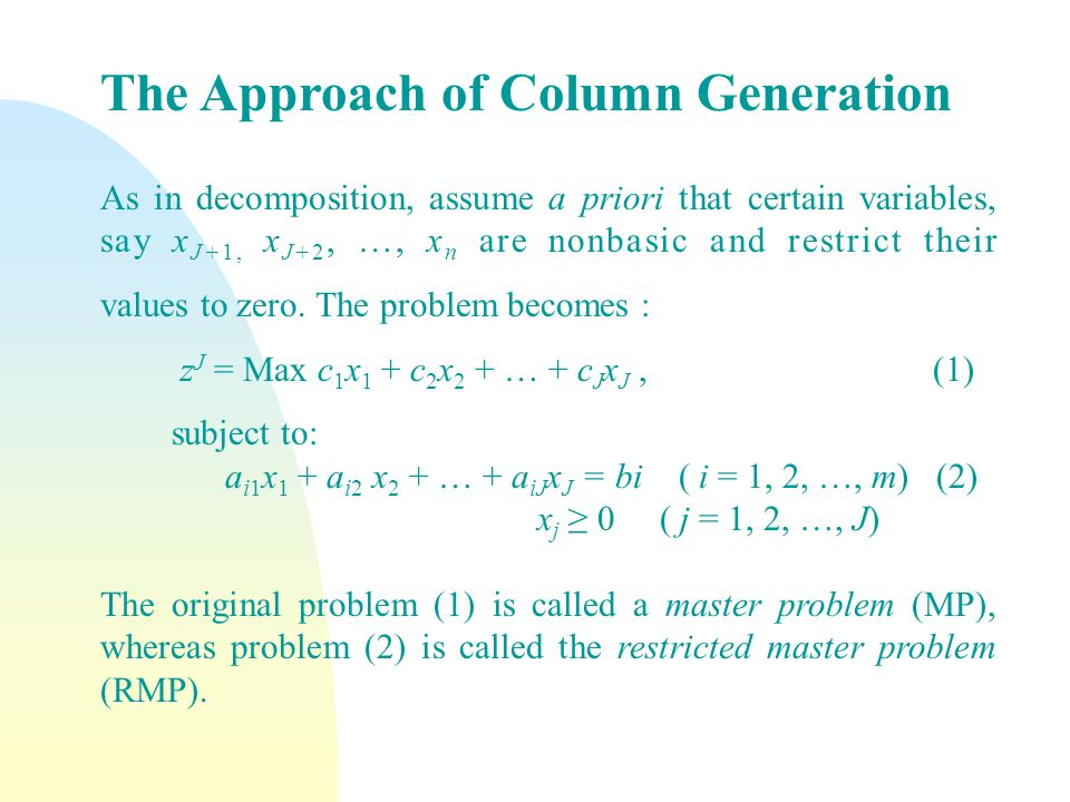 The Approach of Column Generation As in decomposition, assume a priori that certain variables, say x J+1, x J+2, …, x n are nonbasic and restrict their values to zero.