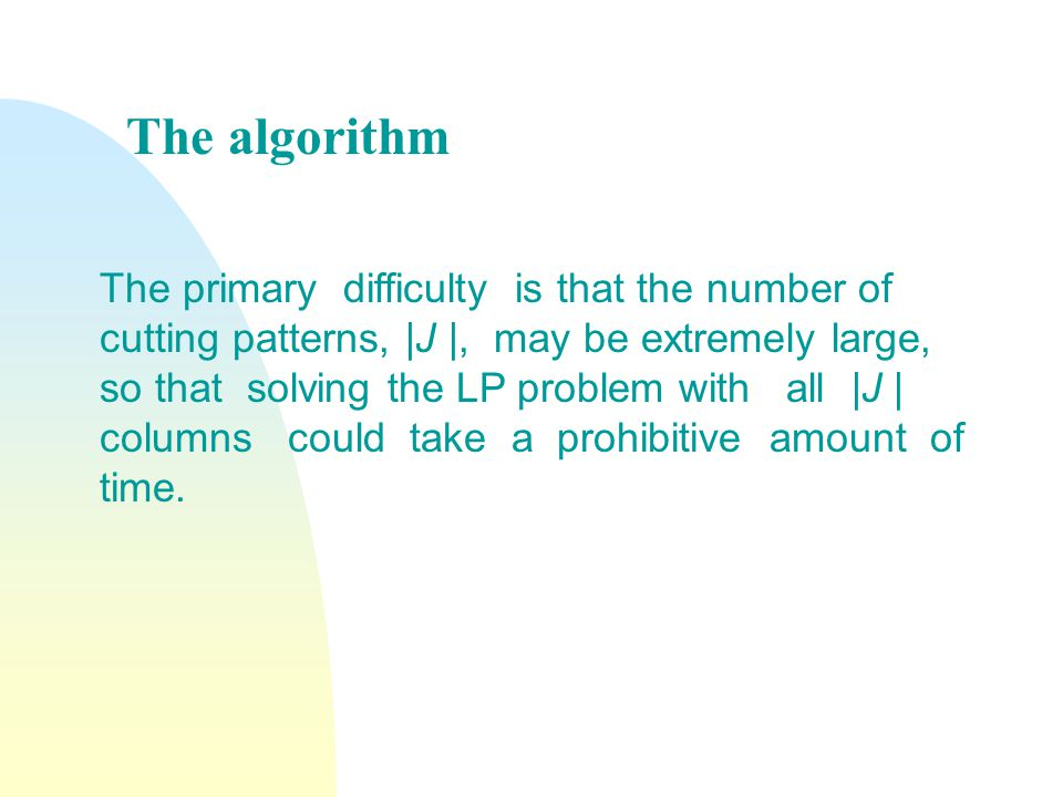 The primary difficulty is that the number of cutting patterns, |J |, may be extremely large, so that solving the LP problem with all |J | columns could take a prohibitive amount of time.