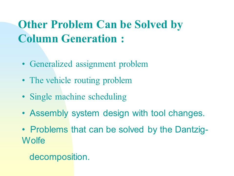Other Problem Can be Solved by Column Generation : Generalized assignment problem The vehicle routing problem Single machine scheduling Assembly system design with tool changes.