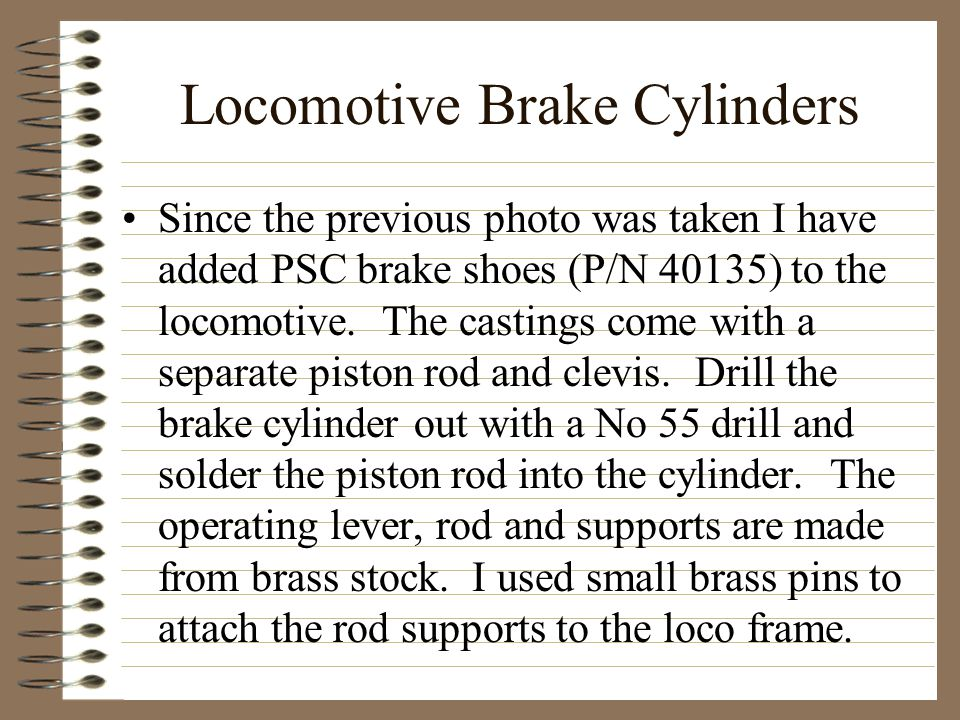 Locomotive Brake Cylinders Since the previous photo was taken I have added PSC brake shoes (P/N 40135) to the locomotive. The castings come with a sep