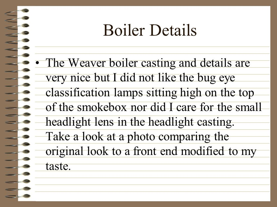 Boiler Details The Weaver boiler casting and details are very nice but I did not like the bug eye classification lamps sitting high on the top of the