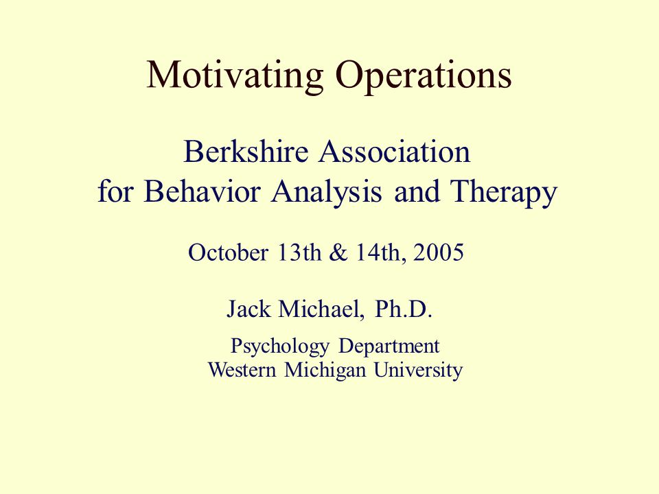 Motivating Operations Jack Michael, Ph.D. Berkshire Association for Behavior Analysis and Therapy October 13th & 14th, 2005 Psychology Department West