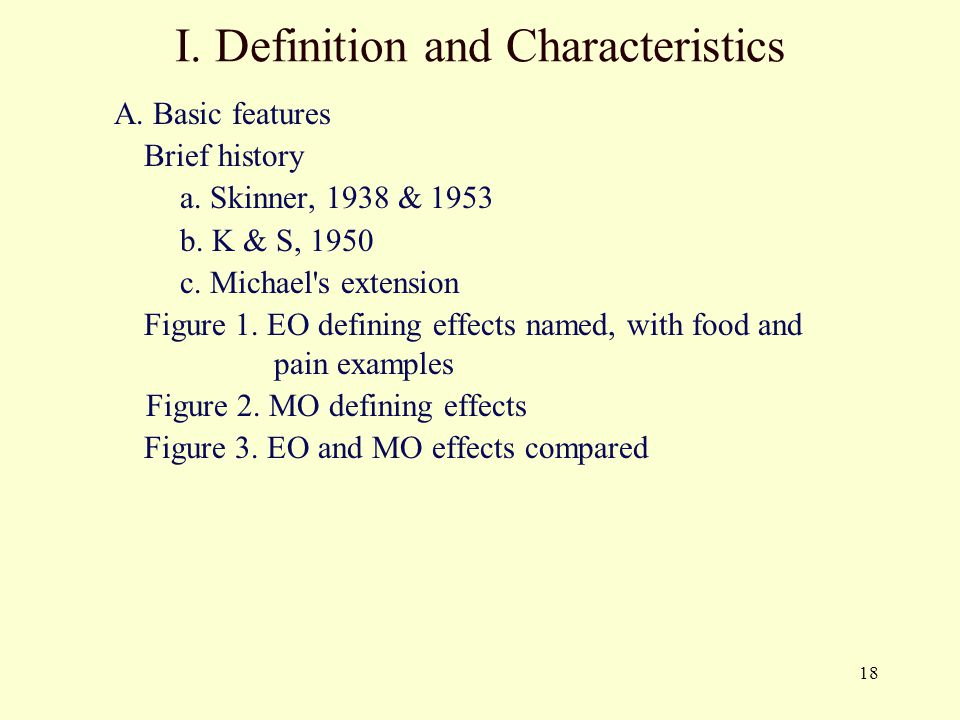 18 A. Basic features Brief history a. Skinner, 1938 & 1953 b. K & S, 1950 c. Michael's extension Figure 1. EO defining effects named, with food and pa