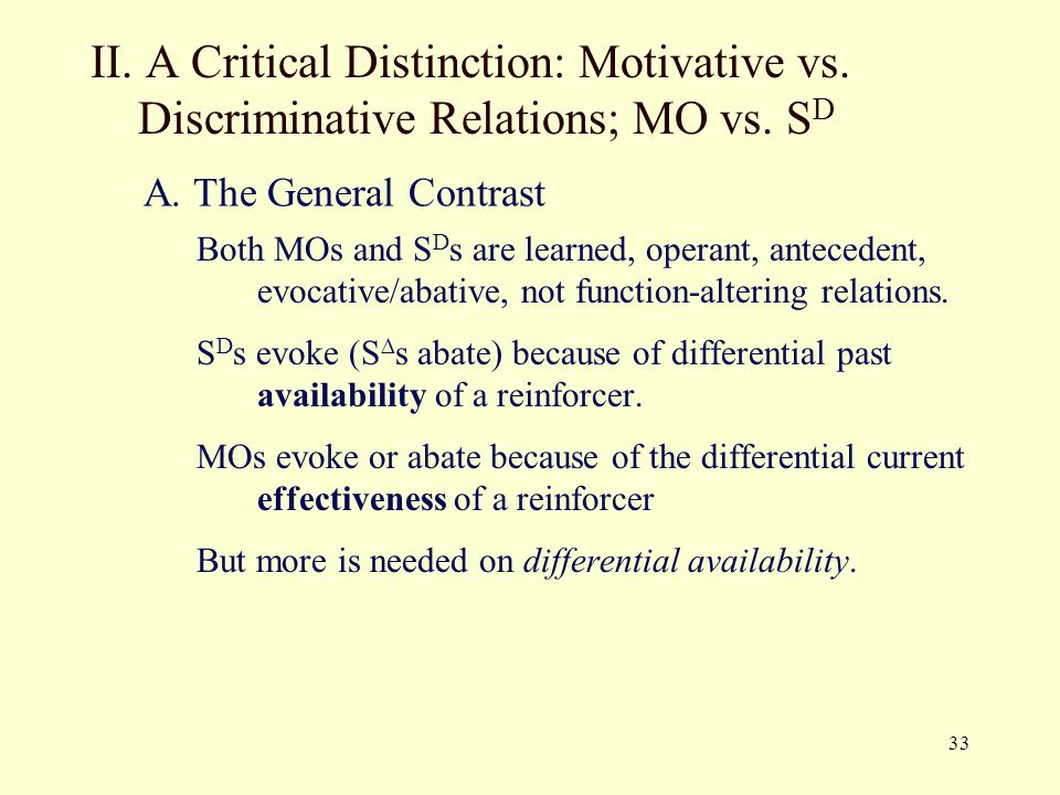 33 II. A Critical Distinction: Motivative vs. Discriminative Relations; MO vs. S D Both MOs and S D s are learned, operant, antecedent, evocative/abat