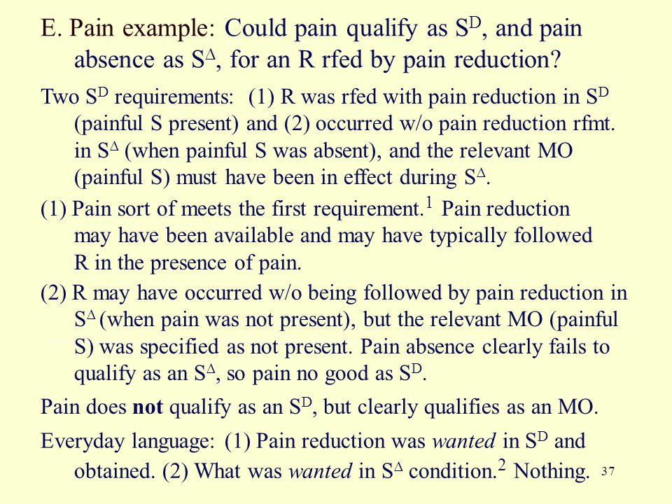 37 E. Pain example: Could pain qualify as S D, and pain absence as S ∆, for an R rfed by pain reduction? Two S D requirements: (1) R was rfed with pai