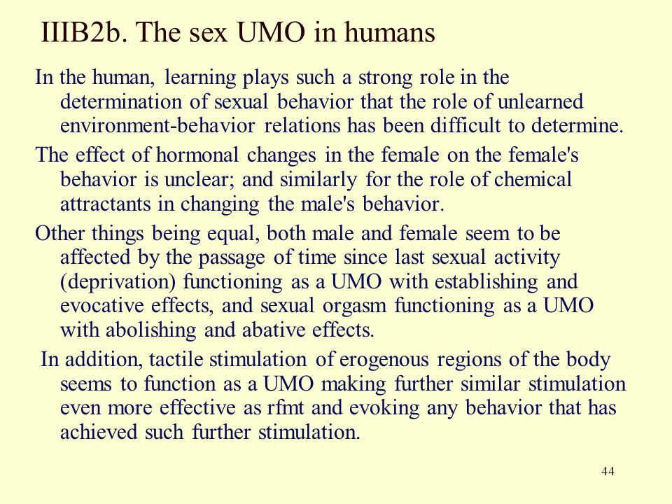 44 IIIB2b. The sex UMO in humans In the human, learning plays such a strong role in the determination of sexual behavior that the role of unlearned en