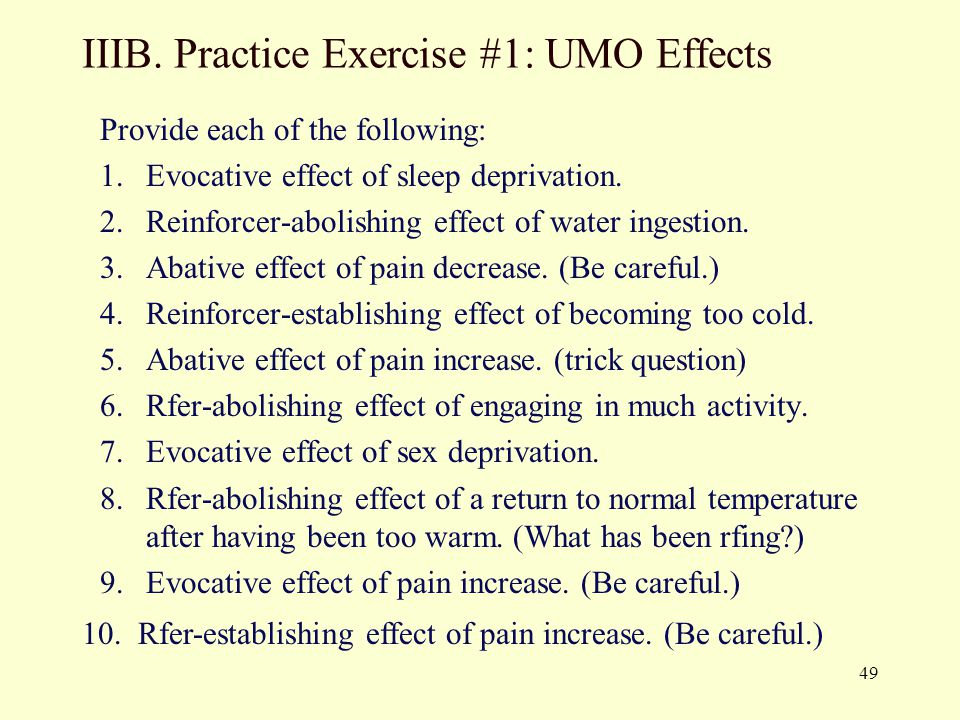 49 IIIB. Practice Exercise #1: UMO Effects Provide each of the following: 1.Evocative effect of sleep deprivation. 2.Reinforcer-abolishing effect of w