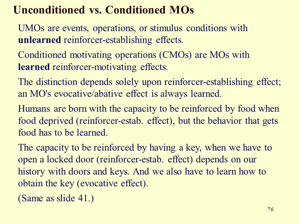76 Unconditioned vs. Conditioned MOs UMOs are events, operations, or stimulus conditions with unlearned reinforcer-establishing effects. Conditioned m