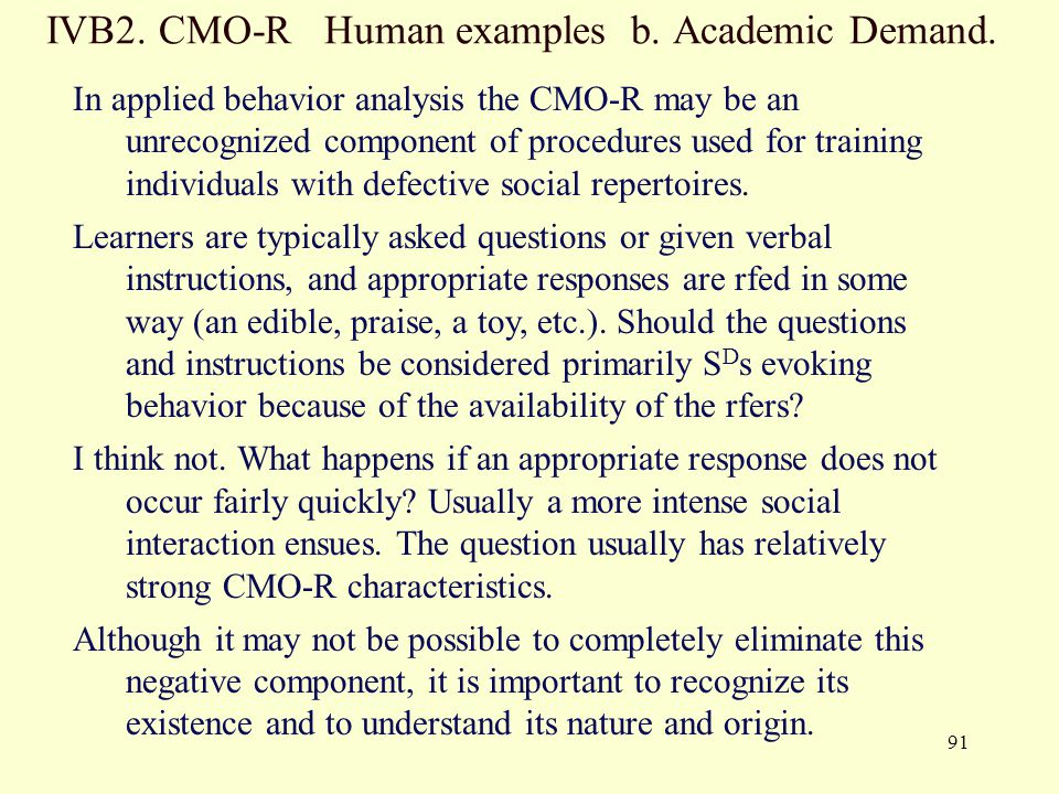 91 IVB2. CMO-R Human examples b. Academic Demand. In applied behavior analysis the CMO-R may be an unrecognized component of procedures used for train