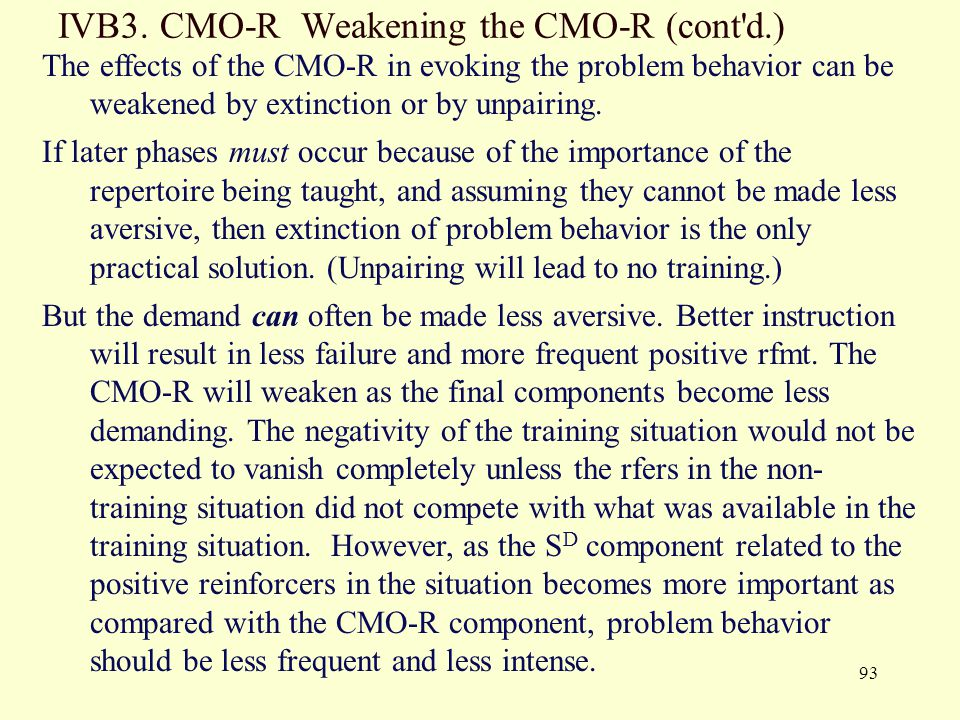 93 IVB3. CMO-R Weakening the CMO-R (cont'd.) The effects of the CMO-R in evoking the problem behavior can be weakened by extinction or by unpairing. I