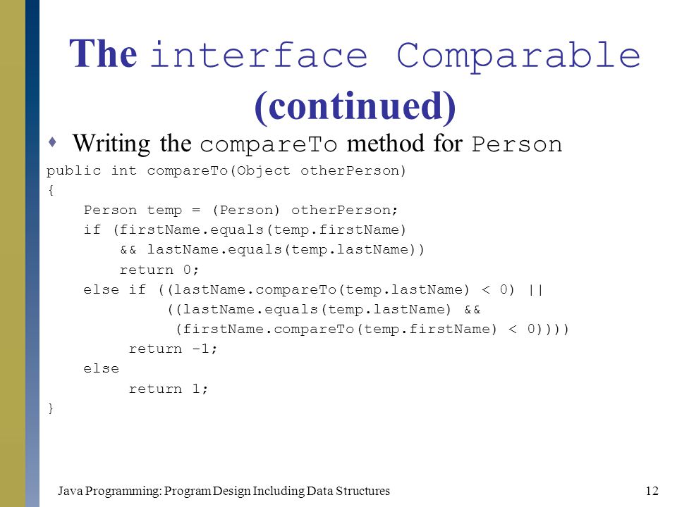 Java Programming: Program Design Including Data Structures12 The interface Comparable (continued)  Writing the compareTo method for Person public int