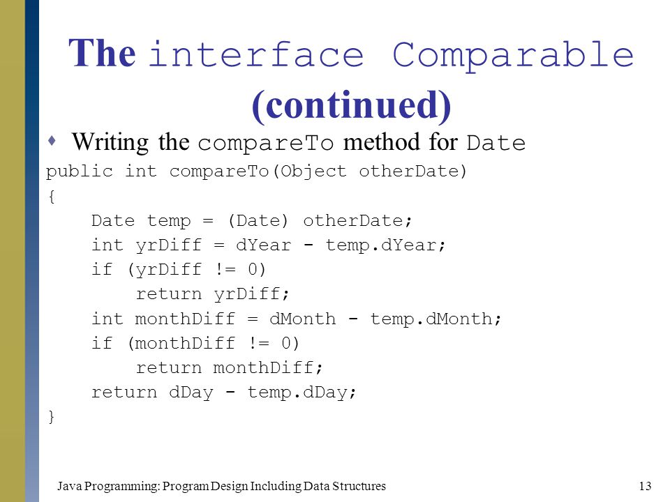 Java Programming: Program Design Including Data Structures13 The interface Comparable (continued)  Writing the compareTo method for Date public int c