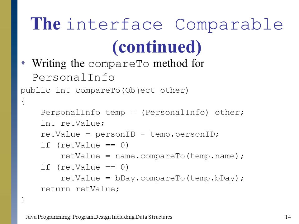 Java Programming: Program Design Including Data Structures14 The interface Comparable (continued)  Writing the compareTo method for PersonalInfo publ