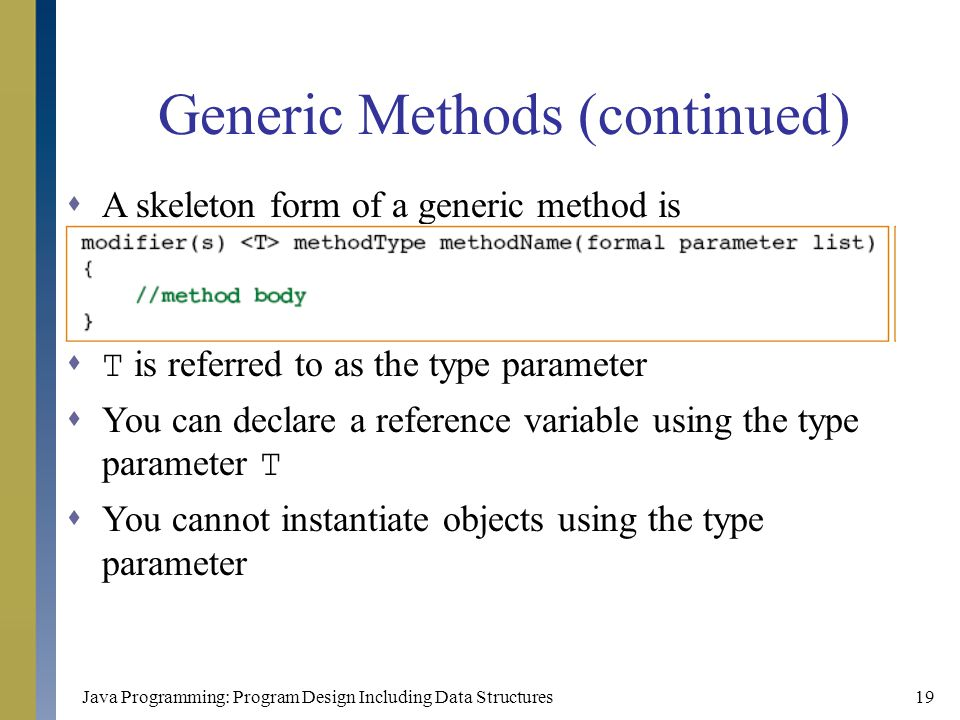 Java Programming: Program Design Including Data Structures19 Generic Methods (continued)  A skeleton form of a generic method is  T is referred to a