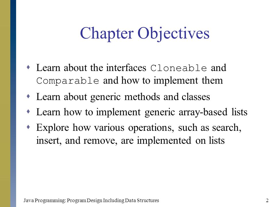 Java Programming: Program Design Including Data Structures33 The class ArrayListClass (continued)  Definition of this class public abstract class ArrayListClass implements ArrayListADT, Cloneable { protected int length; //to store the length of the list protected int maxSize; //to store the maximum size of the //list protected T[] list; //array to hold the list elements //Place the definitions of the instance methods and //abstract methods here }