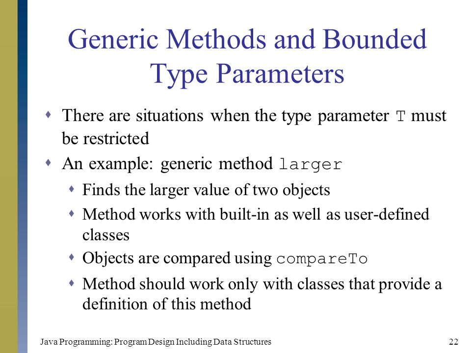 Java Programming: Program Design Including Data Structures22 Generic Methods and Bounded Type Parameters  There are situations when the type paramete