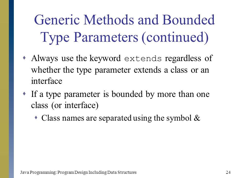 Java Programming: Program Design Including Data Structures24 Generic Methods and Bounded Type Parameters (continued)  Always use the keyword extends