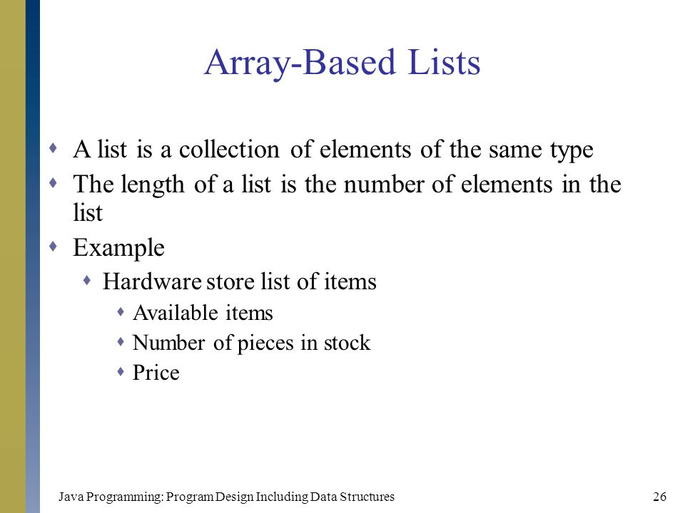 Java Programming: Program Design Including Data Structures26 Array-Based Lists  A list is a collection of elements of the same type  The length of a