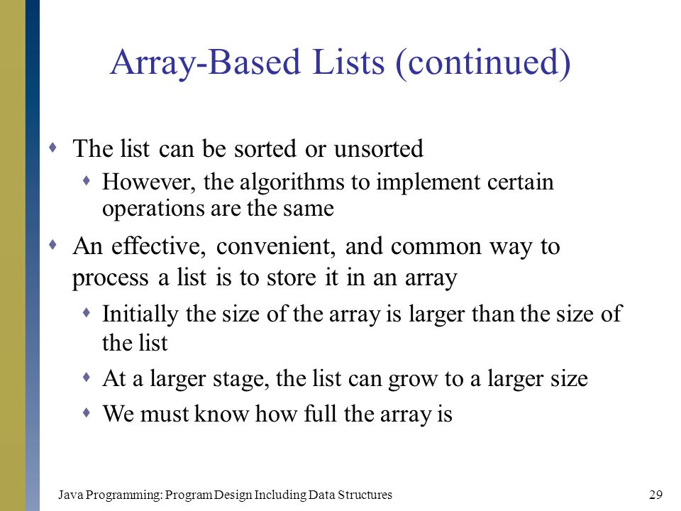 Java Programming: Program Design Including Data Structures29 Array-Based Lists (continued)  The list can be sorted or unsorted  However, the algorit
