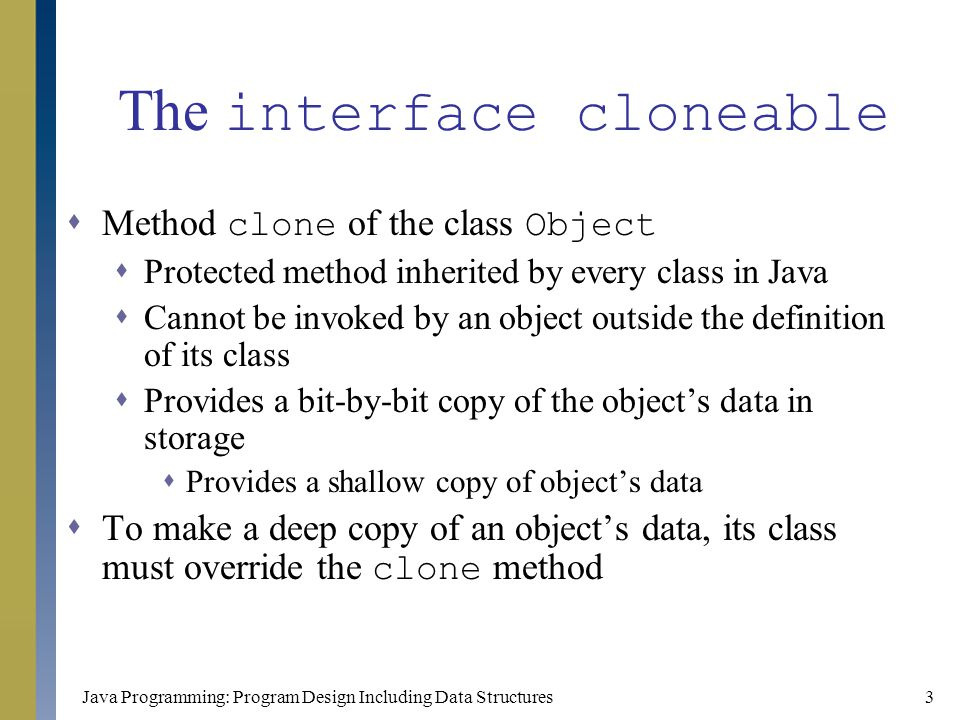 Java Programming: Program Design Including Data Structures4 The interface cloneable (continued)  The interface Cloneable has no method headings that need to be implemented  Classes that implement this interface must only redefine the clone method  Shallow copies work only when the cloned objects contain only primitive type data or data of immutable objects