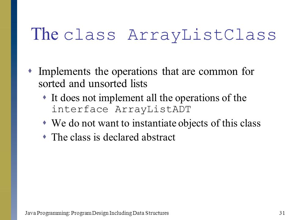 Java Programming: Program Design Including Data Structures31 The class ArrayListClass  Implements the operations that are common for sorted and unsor