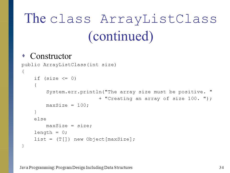Java Programming: Program Design Including Data Structures34 The class ArrayListClass (continued)  Constructor public ArrayListClass(int size) { if (