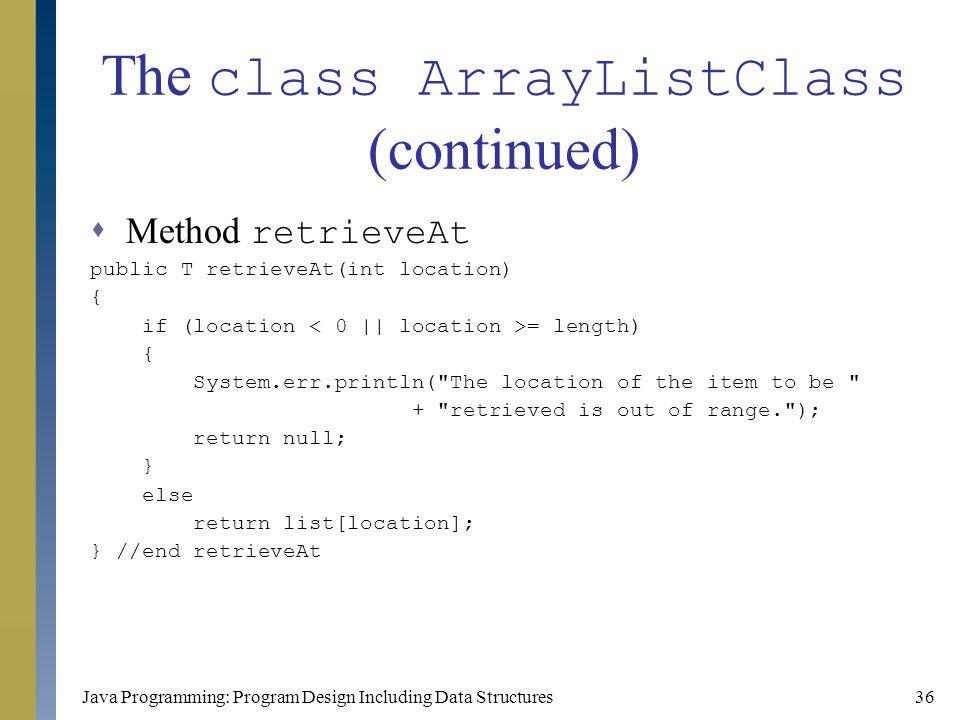 Java Programming: Program Design Including Data Structures36 The class ArrayListClass (continued)  Method retrieveAt public T retrieveAt(int location