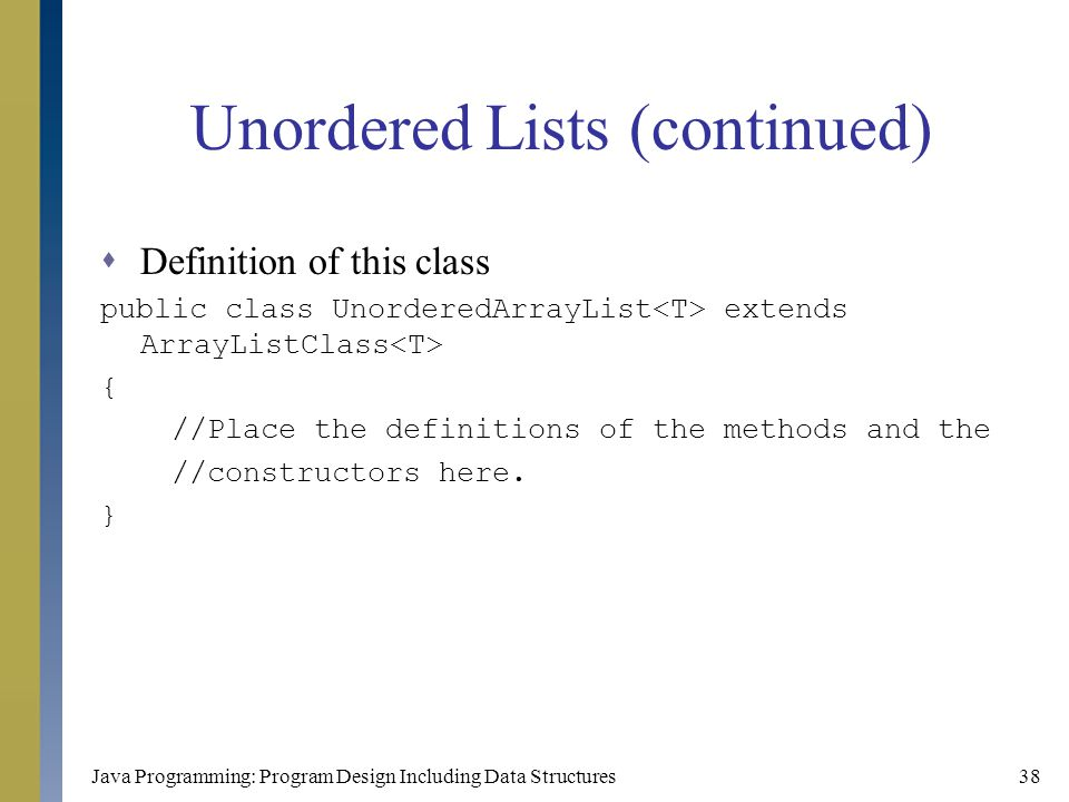 Java Programming: Program Design Including Data Structures38 Unordered Lists (continued)  Definition of this class public class UnorderedArrayList ex
