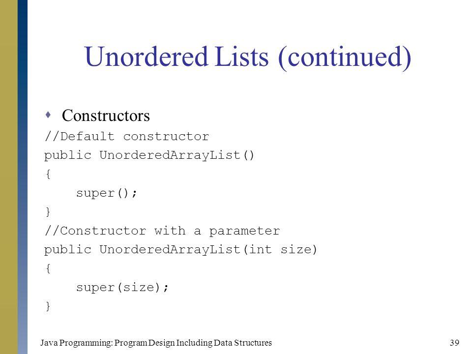 Java Programming: Program Design Including Data Structures39 Unordered Lists (continued)  Constructors //Default constructor public UnorderedArrayLis