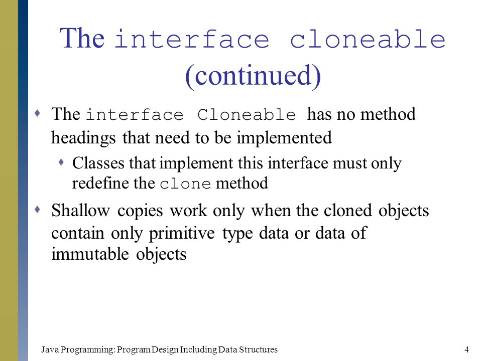 Java Programming: Program Design Including Data Structures5 The interface cloneable (continued)  Writing the clone method  First, invoke the clone method of the super class  Then, change the values of instance variables of mutable types  The method clone of the class Object throws CloneNotSupportedException