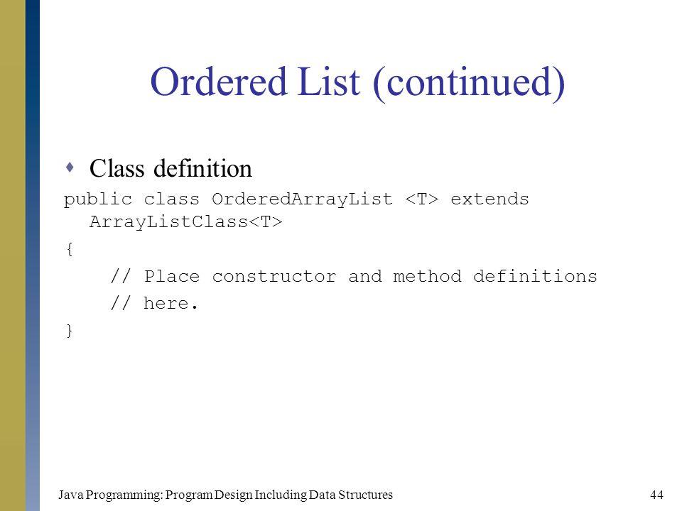 Java Programming: Program Design Including Data Structures44 Ordered List (continued)  Class definition public class OrderedArrayList extends ArrayLi