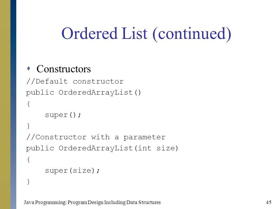 Java Programming: Program Design Including Data Structures45 Ordered List (continued)  Constructors //Default constructor public OrderedArrayList() {